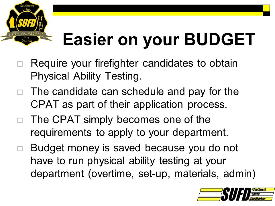 Easier on your BUDGET Require your firefighter candidates to obtain Physical Ability Testing.