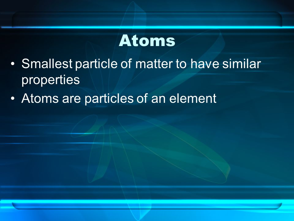 Atoms Smallest particle of matter to have similar properties