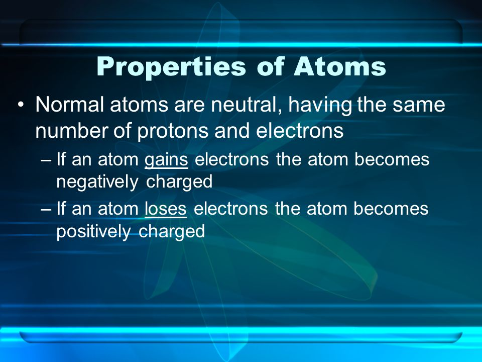 Properties of Atoms Normal atoms are neutral, having the same number of protons and electrons.