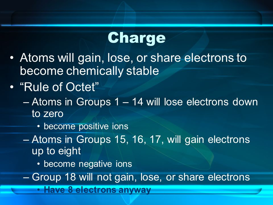 Charge Atoms will gain, lose, or share electrons to become chemically stable. Rule of Octet