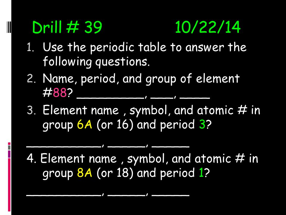 Drill # 39 10/22/14 Use the periodic table to answer the following questions. Name, period, and group of element #88 _________, ___, ____.