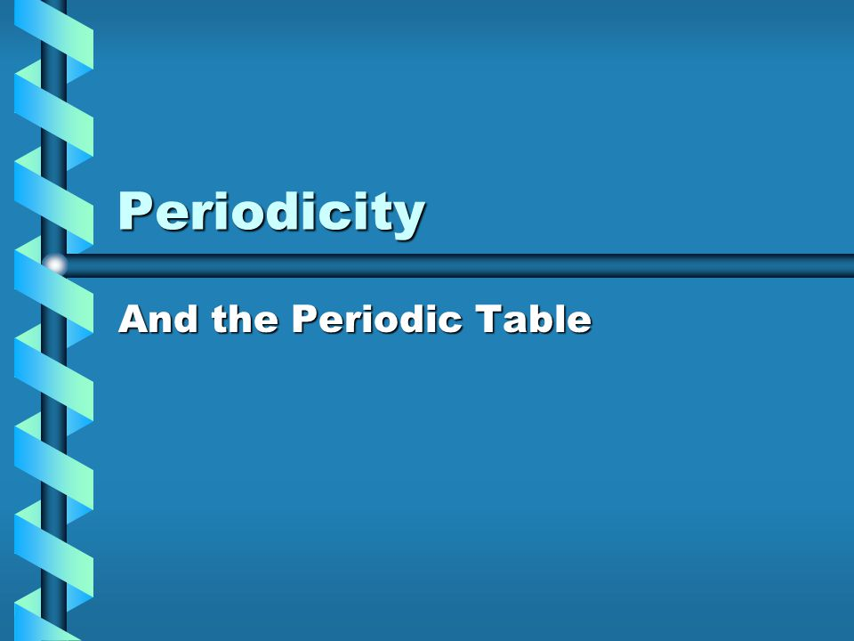 Periodicity And the Periodic Table
