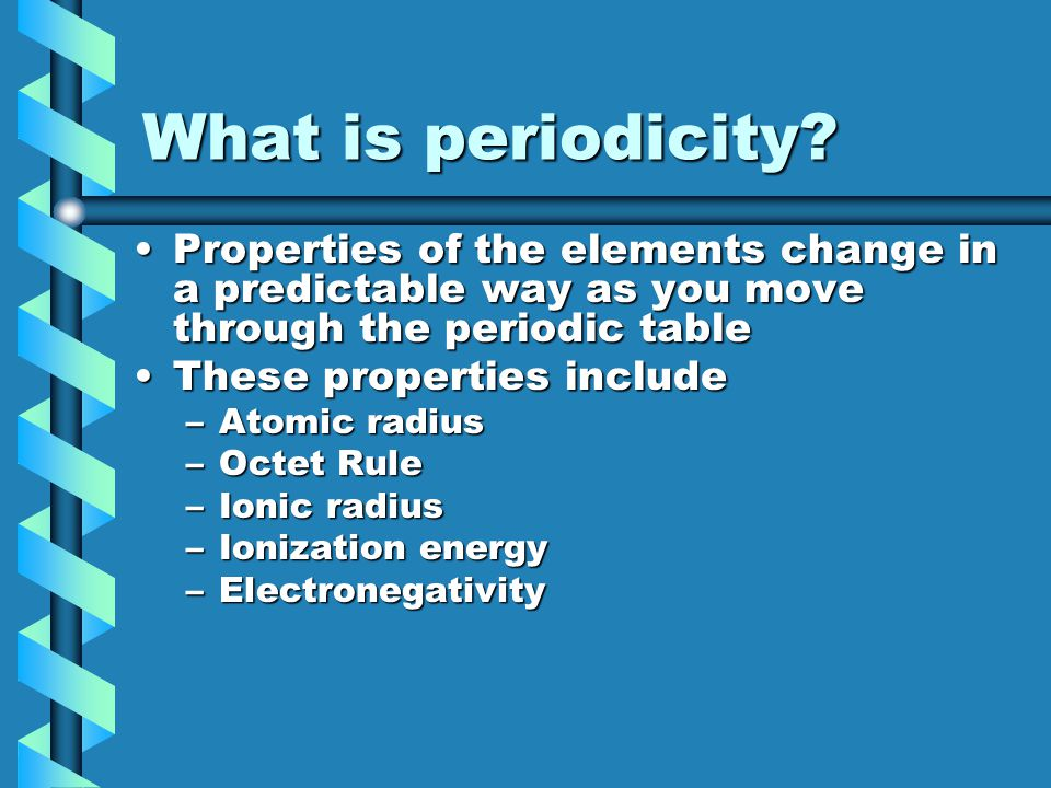 What is periodicity Properties of the elements change in a predictable way as you move through the periodic table.