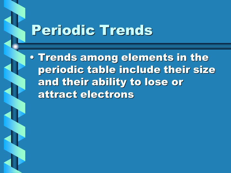 Periodic Trends Trends among elements in the periodic table include their size and their ability to lose or attract electrons.