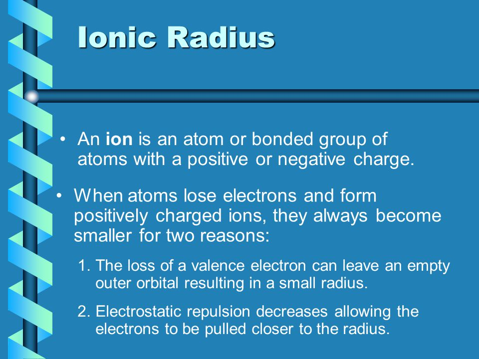 Ionic Radius An ion is an atom or bonded group of atoms with a positive or negative charge.
