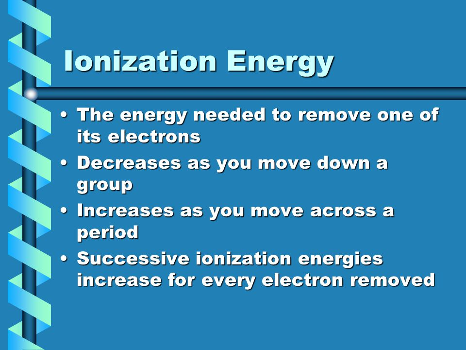 Ionization Energy The energy needed to remove one of its electrons
