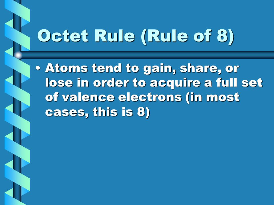 Octet Rule (Rule of 8) Atoms tend to gain, share, or lose in order to acquire a full set of valence electrons (in most cases, this is 8)