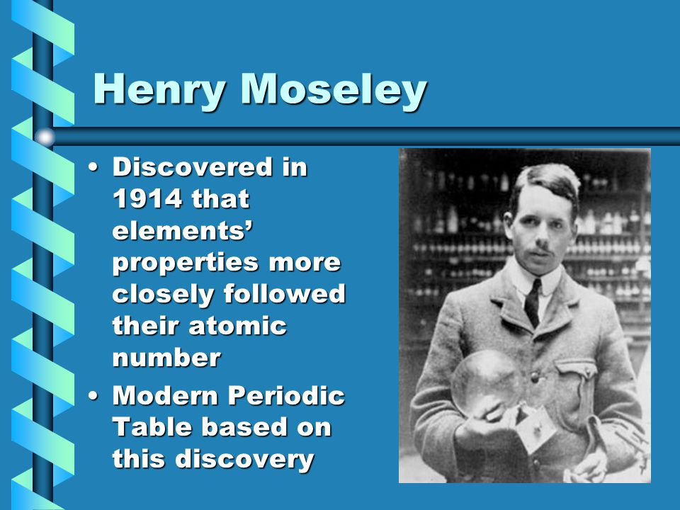 Henry Moseley Discovered in 1914 that elements' properties more closely followed their atomic number.