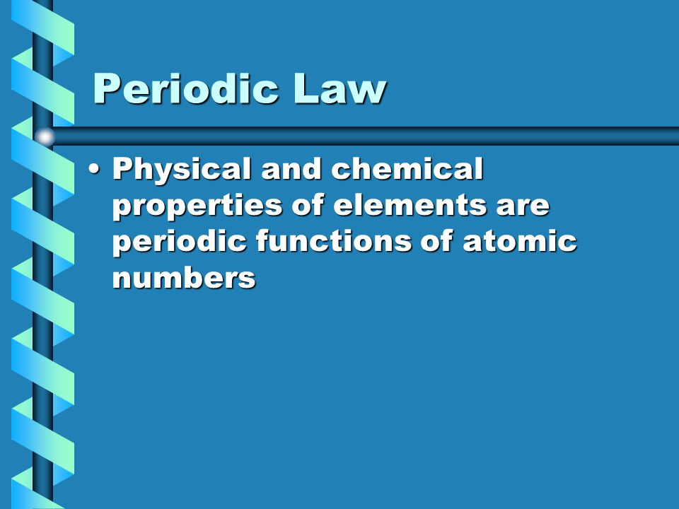 Periodic Law Physical and chemical properties of elements are periodic functions of atomic numbers