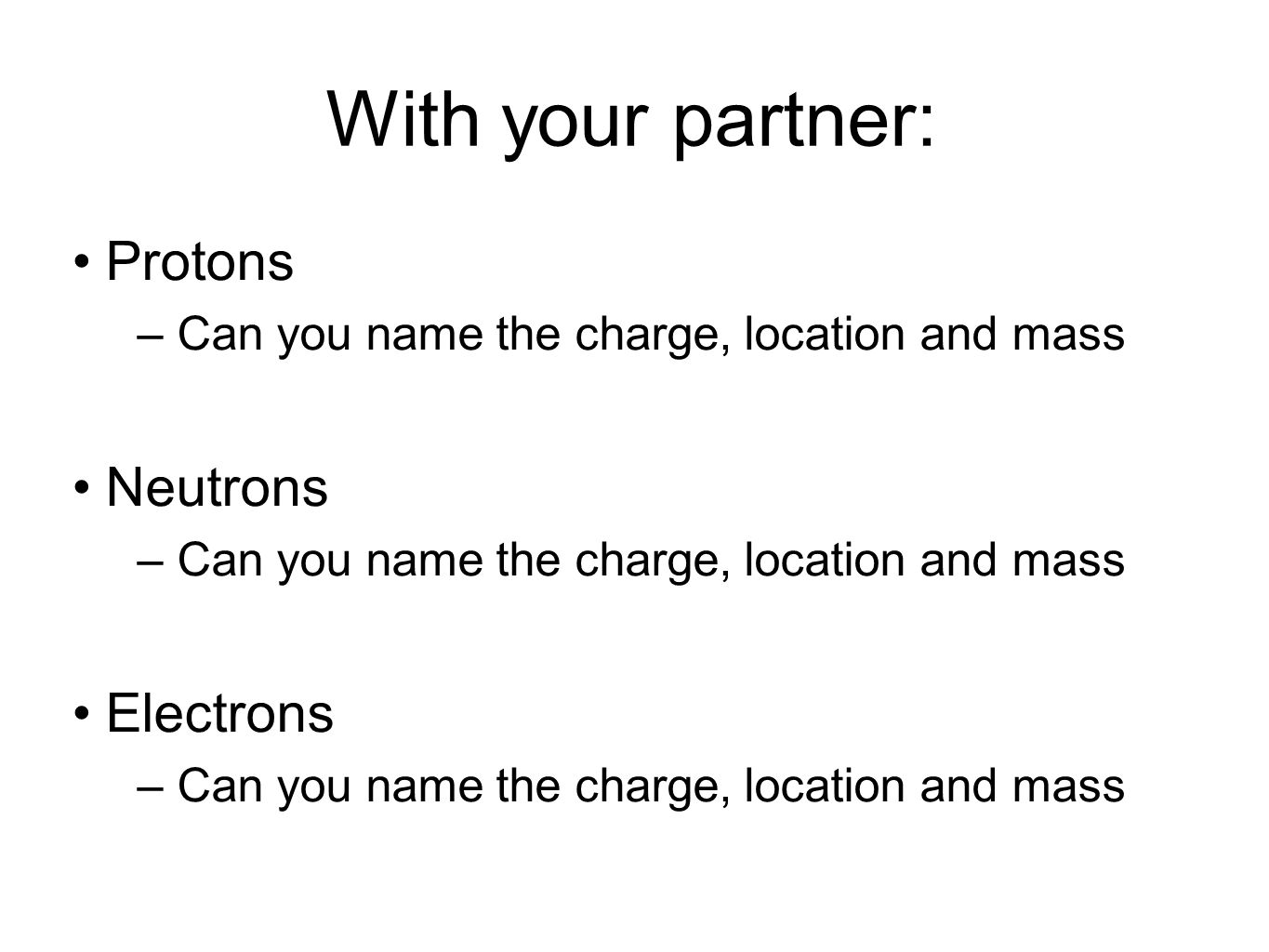 With your partner: Protons Neutrons Electrons