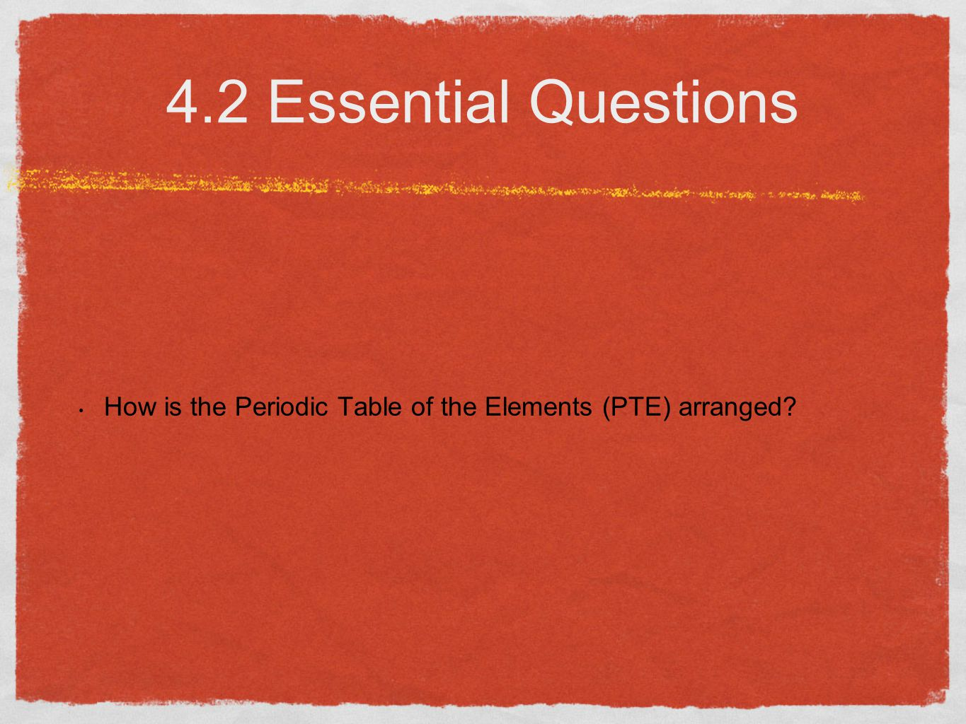 4.2 Essential Questions How is the Periodic Table of the Elements (PTE) arranged