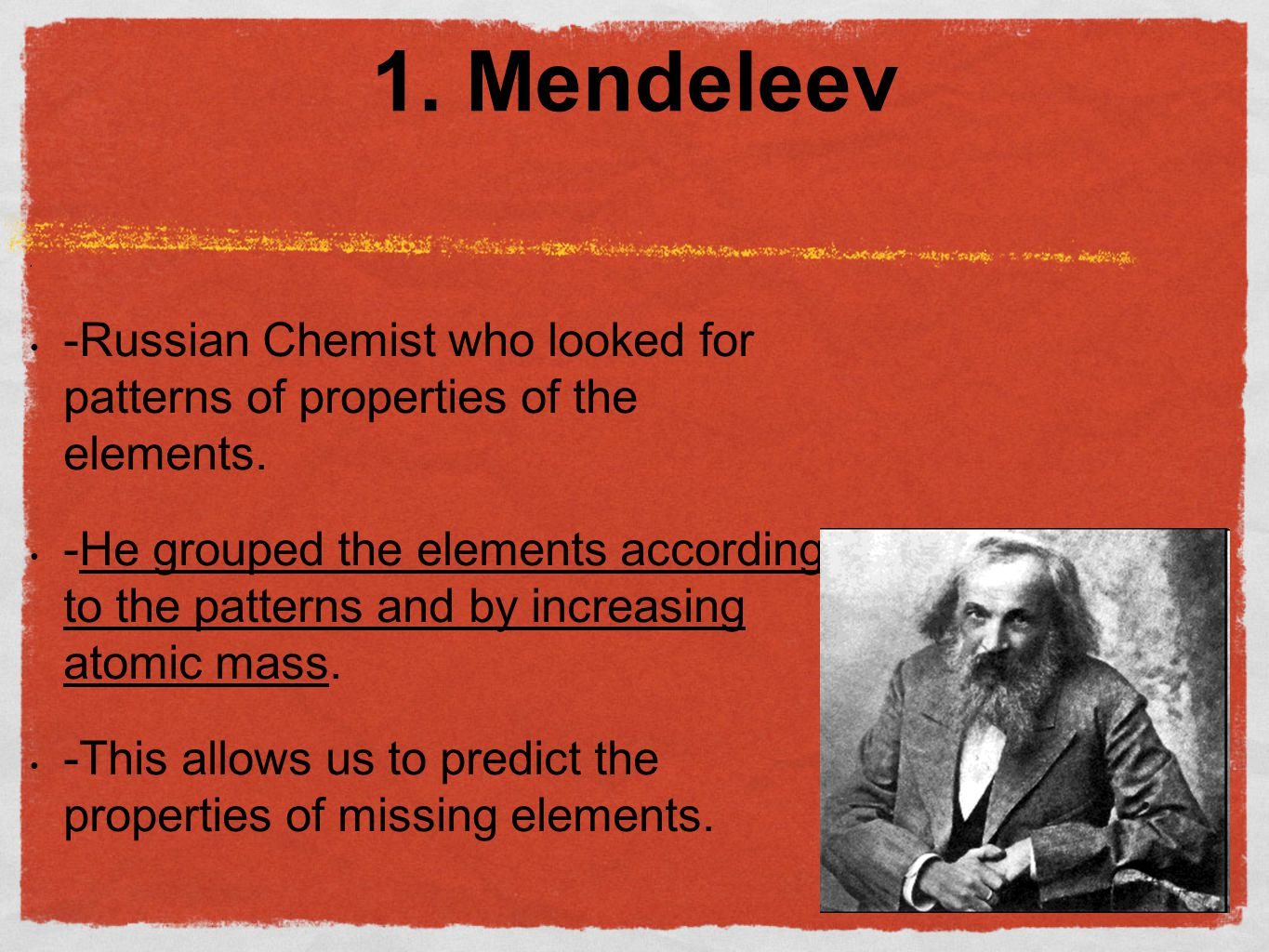 1. Mendeleev -Russian Chemist who looked for patterns of properties of the elements.