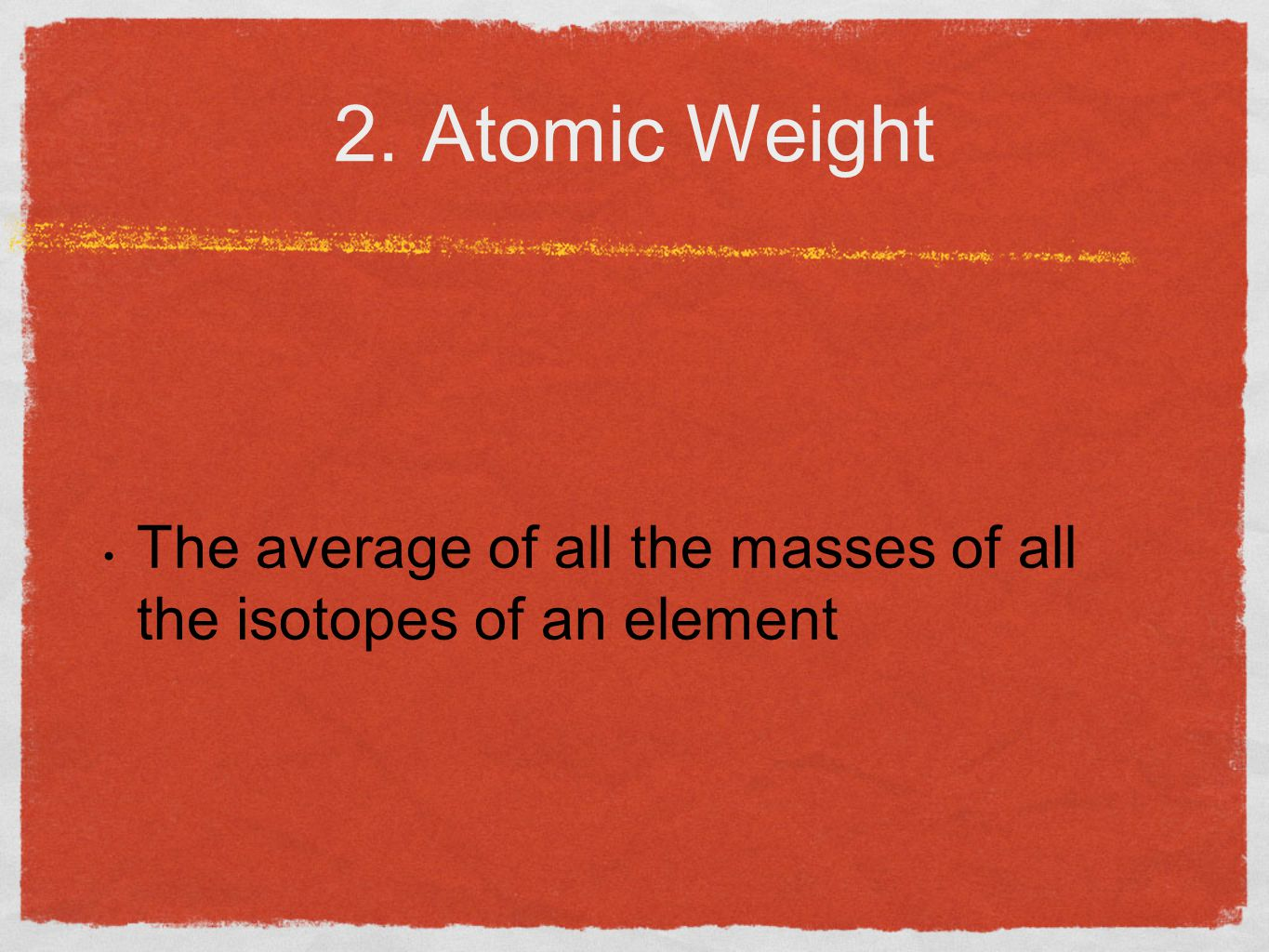 2. Atomic Weight The average of all the masses of all the isotopes of an element