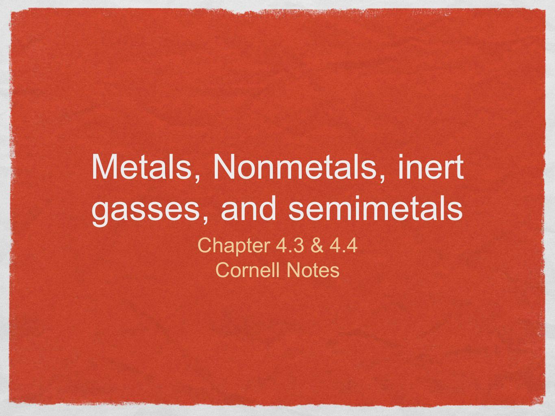 Metals, Nonmetals, inert gasses, and semimetals