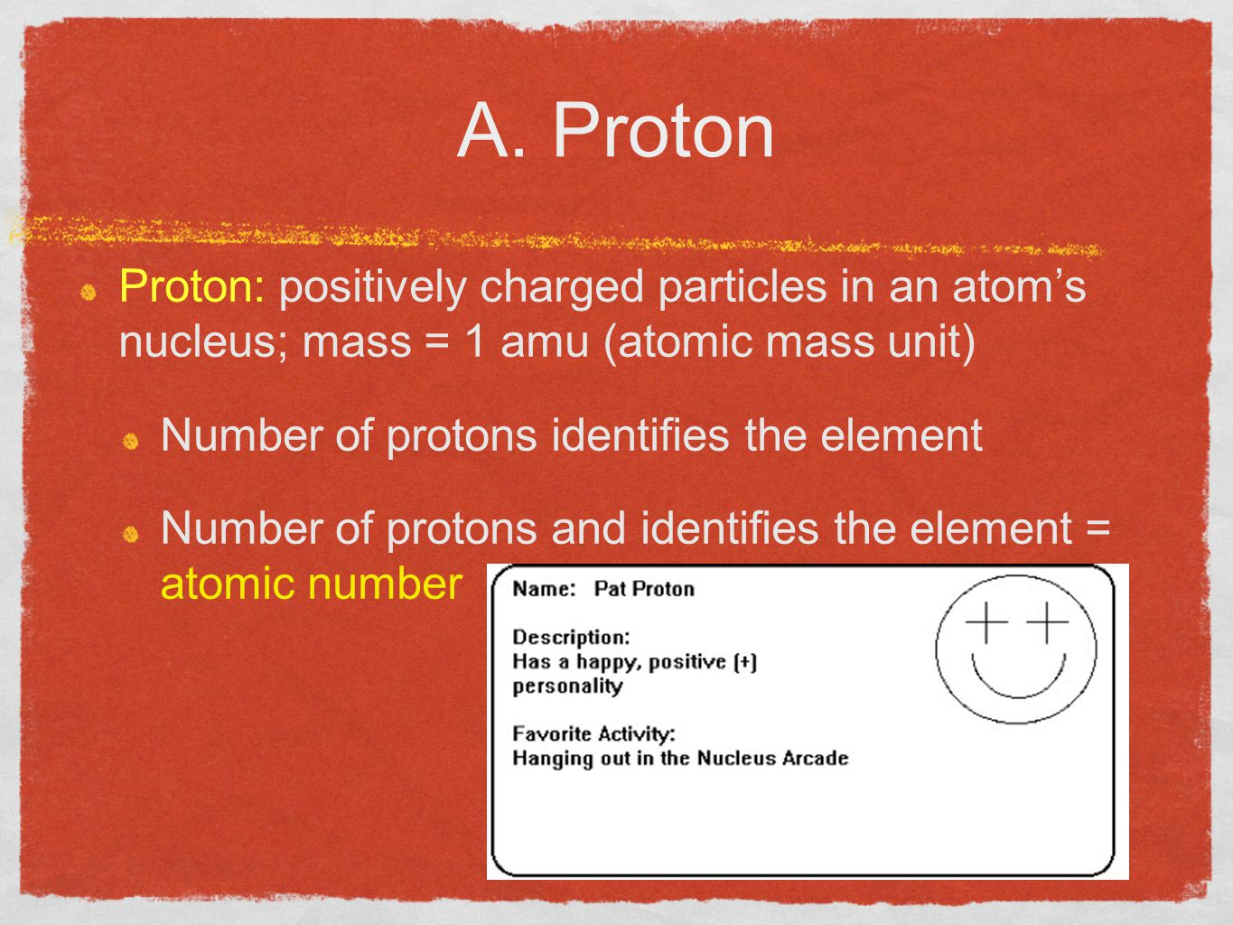 A. Proton Proton: positively charged particles in an atom's nucleus; mass = 1 amu (atomic mass unit)