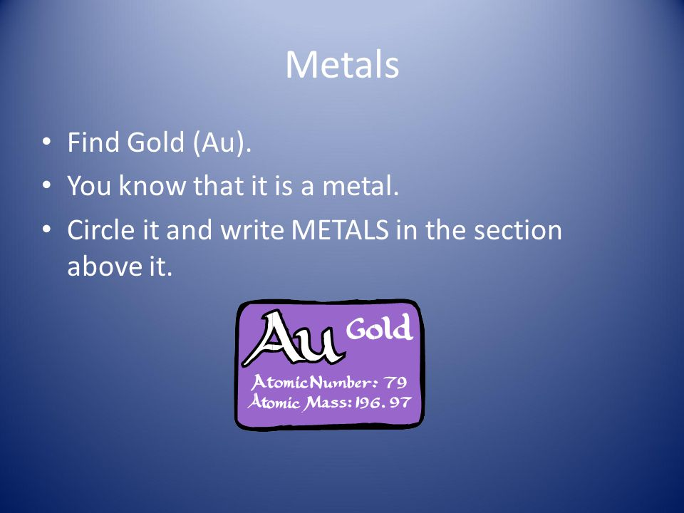 Metals Find Gold (Au). You know that it is a metal.