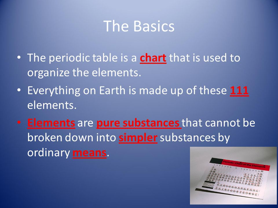 The Basics The periodic table is a chart that is used to organize the elements. Everything on Earth is made up of these 111 elements.