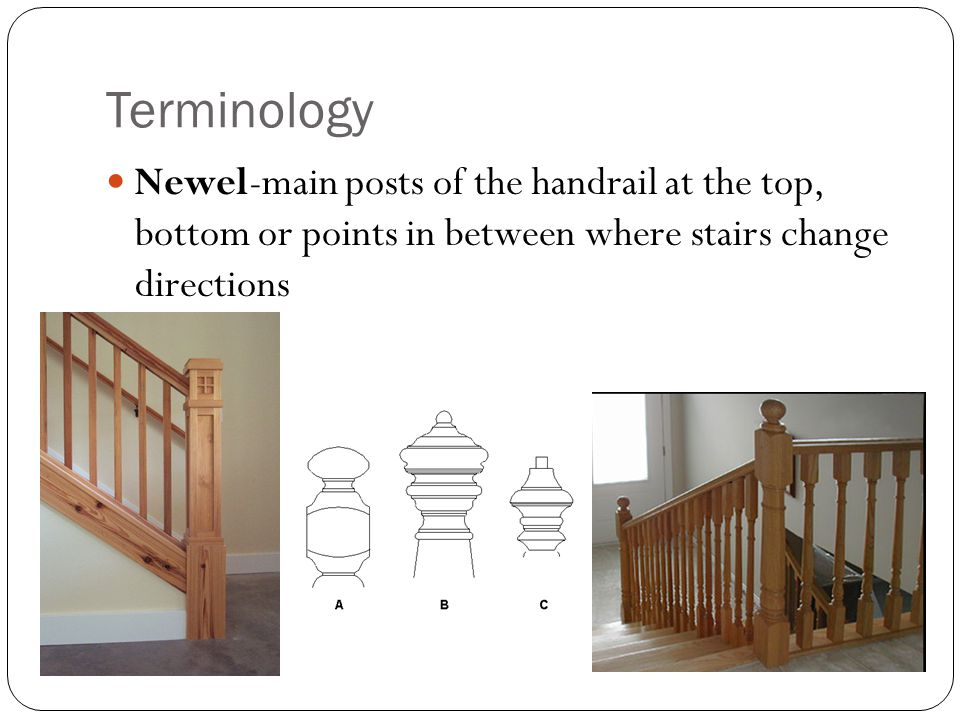 Terminology Newel-main posts of the handrail at the top, bottom or points in between where stairs change directions.
