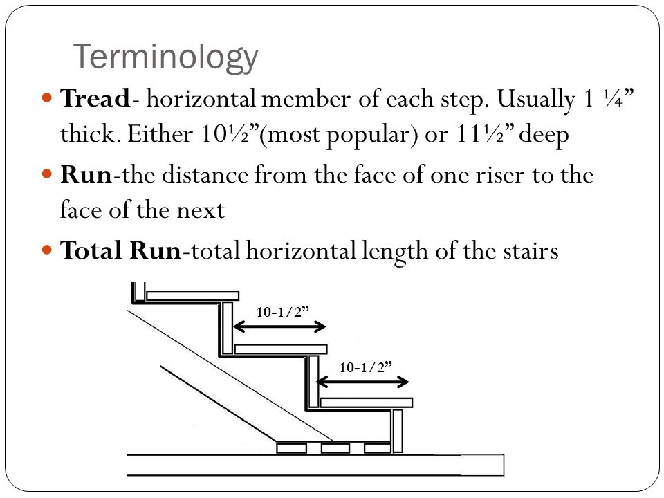 Terminology Tread- horizontal member of each step. Usually 1 ¼ thick. Either 10½ (most popular) or 11½ deep.