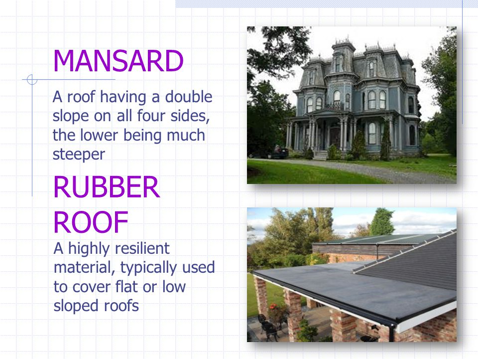 MANSARD A roof having a double slope on all four sides, the lower being much steeper. RUBBER ROOF.