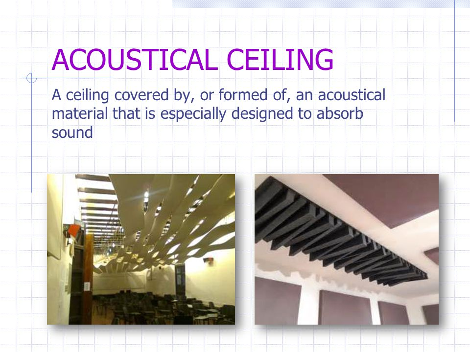 ACOUSTICAL CEILING A ceiling covered by, or formed of, an acoustical material that is especially designed to absorb sound.