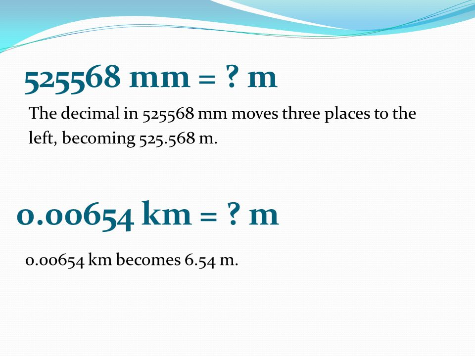 525568 mm = m The decimal in 525568 mm moves three places to the left, becoming 525.568 m. 0.00654 km = m.