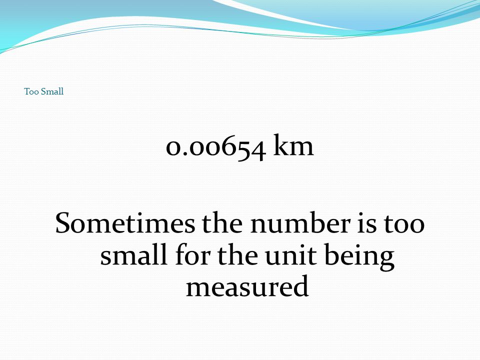Sometimes the number is too small for the unit being measured