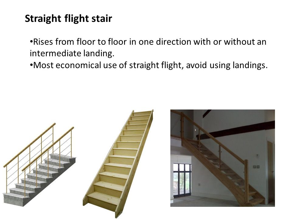 Straight flight stair Rises from floor to floor in one direction with or without an intermediate landing.