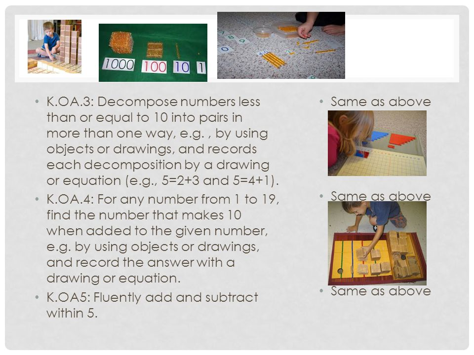 K.OA.3: Decompose numbers less than or equal to 10 into pairs in more than one way, e.g. , by using objects or drawings, and records each decomposition by a drawing or equation (e.g., 5=2+3 and 5=4+1).