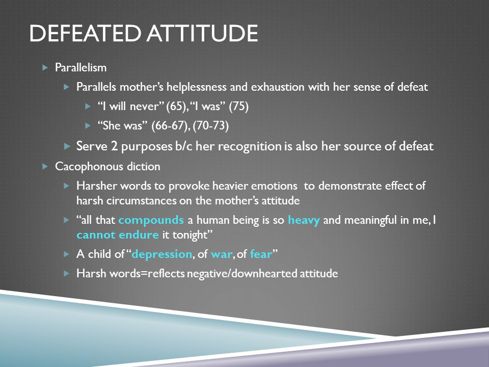 Defeated Attitude Parallelism. Parallels mother's helplessness and exhaustion with her sense of defeat.