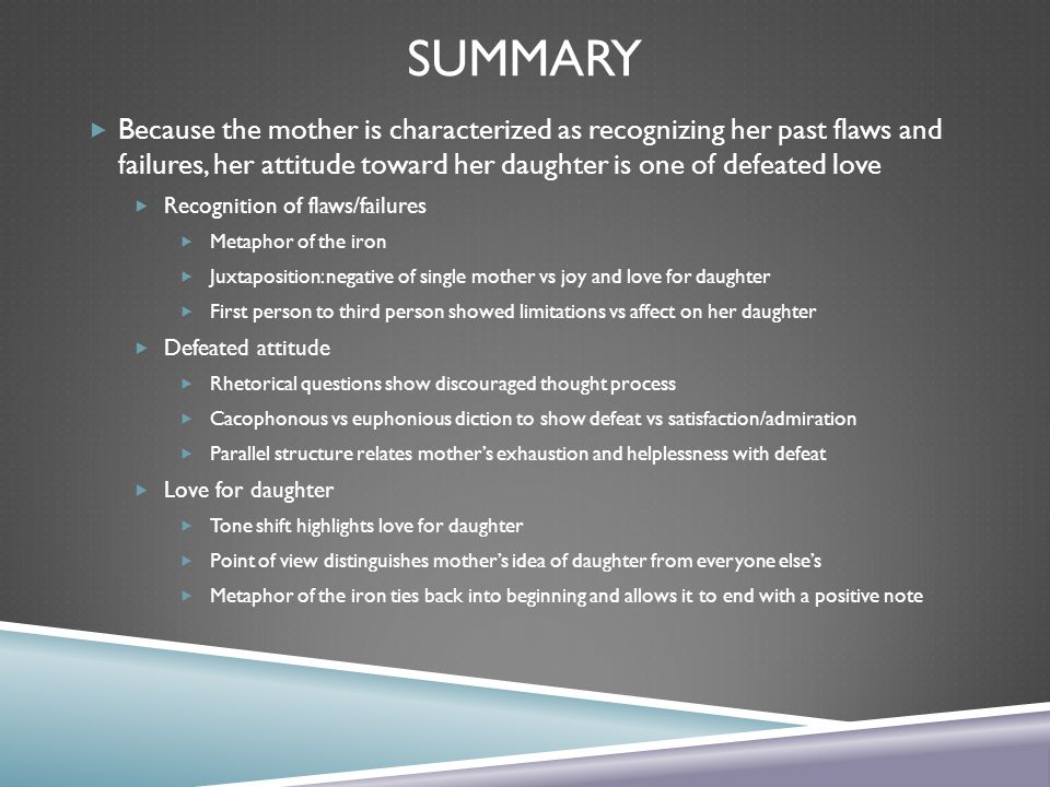Summary Because the mother is characterized as recognizing her past flaws and failures, her attitude toward her daughter is one of defeated love.