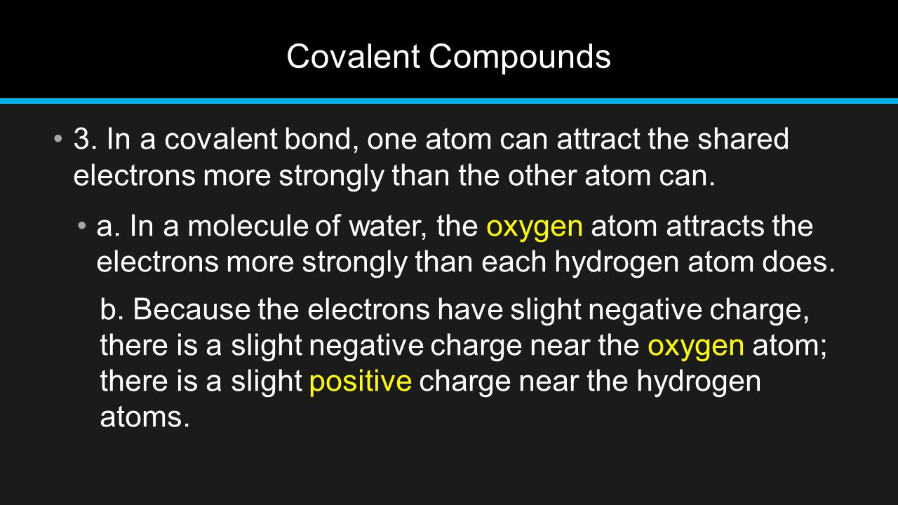 Covalent Compounds 3. In a covalent bond, one atom can attract the shared electrons more strongly than the other atom can.