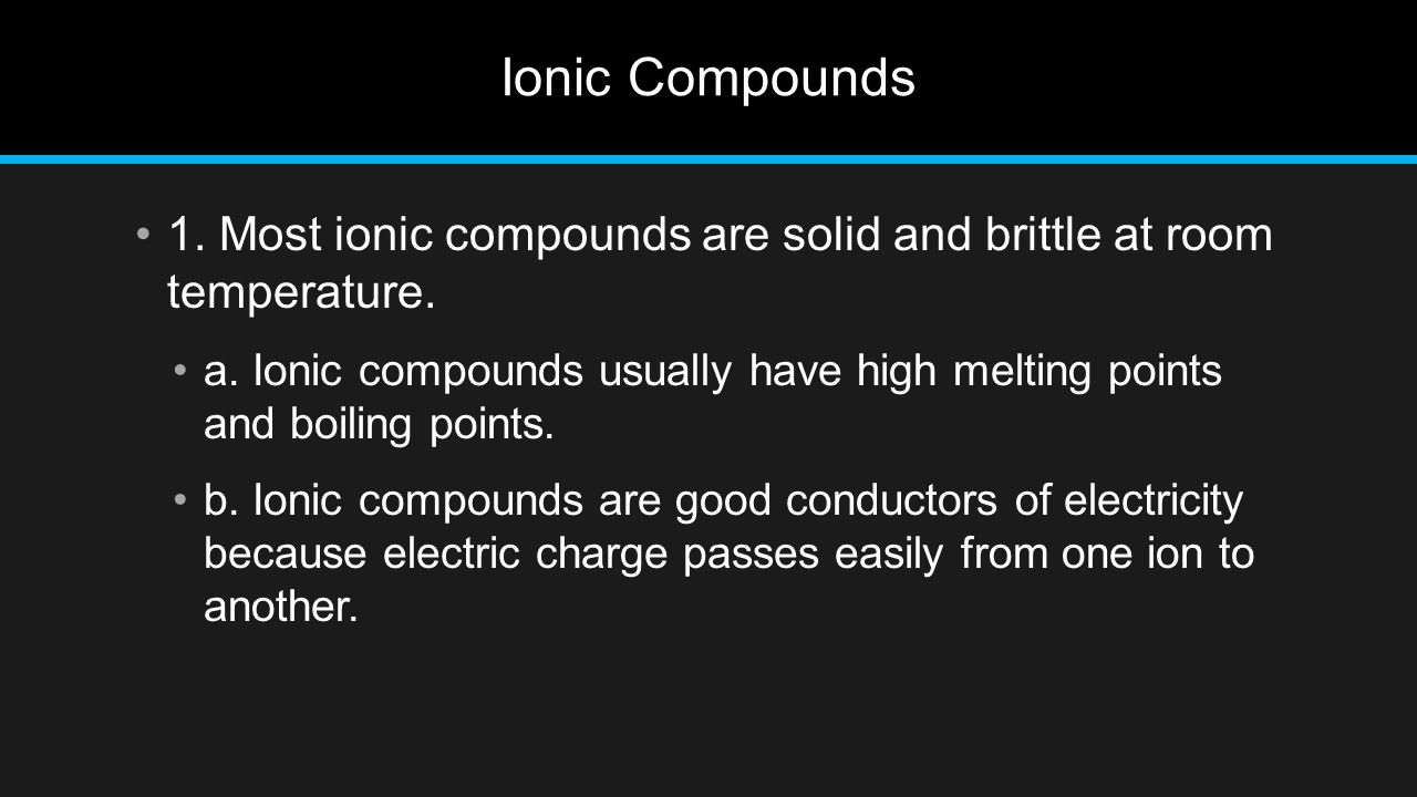 Ionic Compounds 1. Most ionic compounds are solid and brittle at room temperature.
