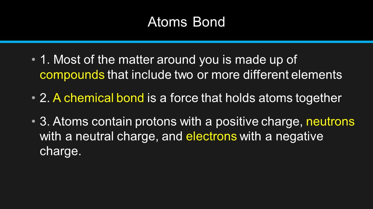 Atoms Bond 1. Most of the matter around you is made up of compounds that include two or more different elements.