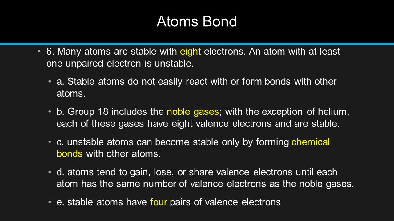 Atoms Bond 6. Many atoms are stable with eight electrons. An atom with at least one unpaired electron is unstable.