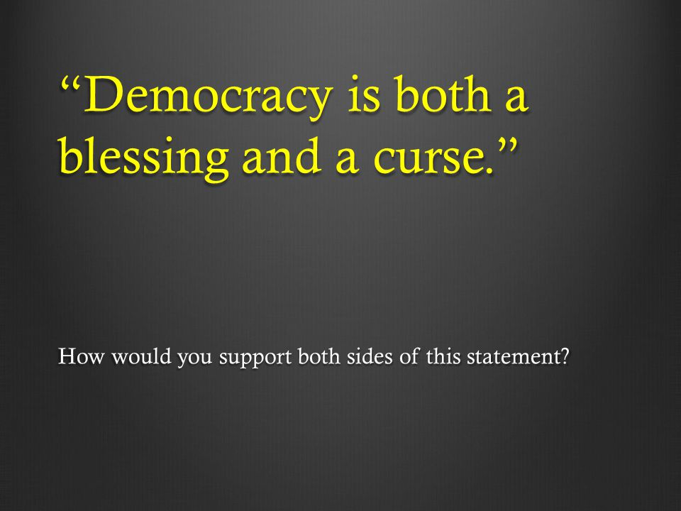 Democracy is both a blessing and a curse.