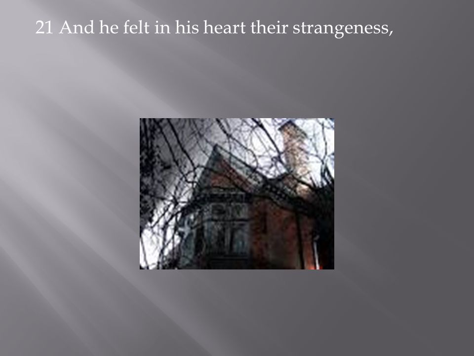 21 And he felt in his heart their strangeness,