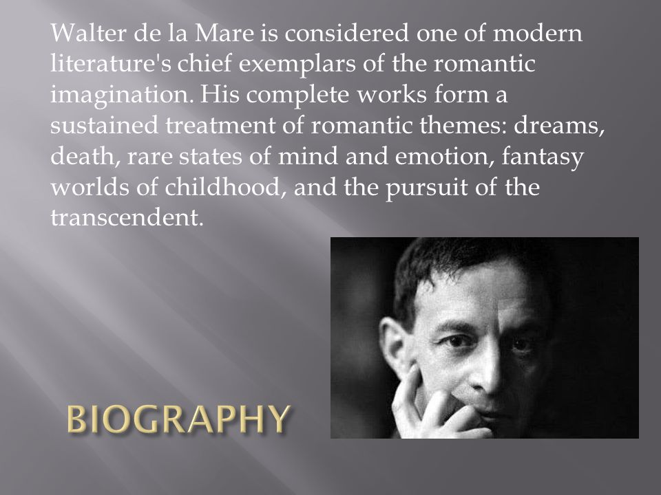 Walter de la Mare is considered one of modern literature s chief exemplars of the romantic imagination. His complete works form a sustained treatment of romantic themes: dreams, death, rare states of mind and emotion, fantasy worlds of childhood, and the pursuit of the transcendent.