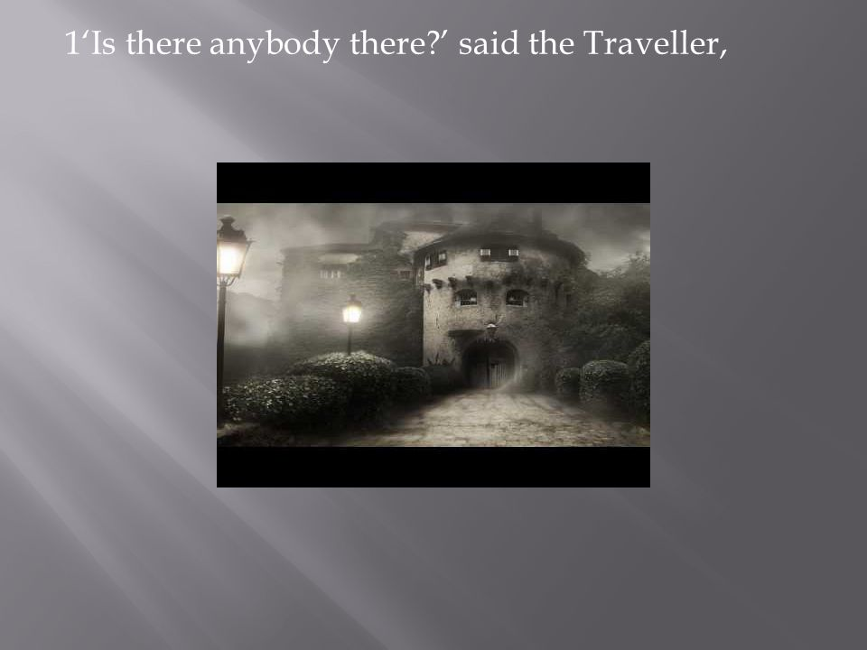 1'Is there anybody there ' said the Traveller,