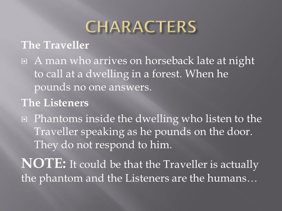 CHARACTERS The Traveller. A man who arrives on horseback late at night to call at a dwelling in a forest. When he pounds no one answers.