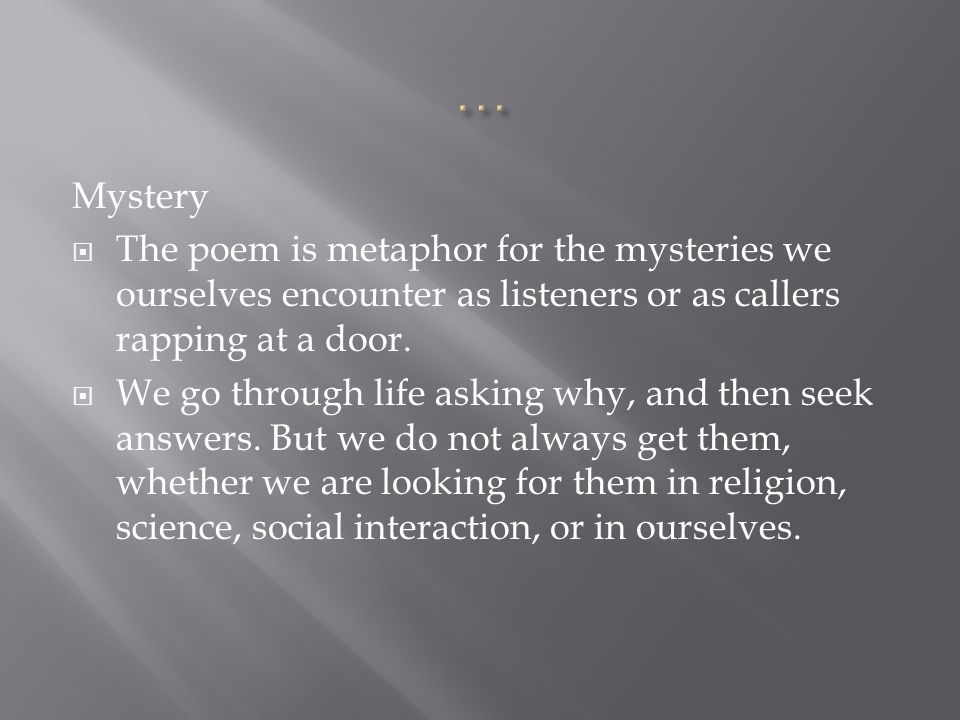 … Mystery. The poem is metaphor for the mysteries we ourselves encounter as listeners or as callers rapping at a door.