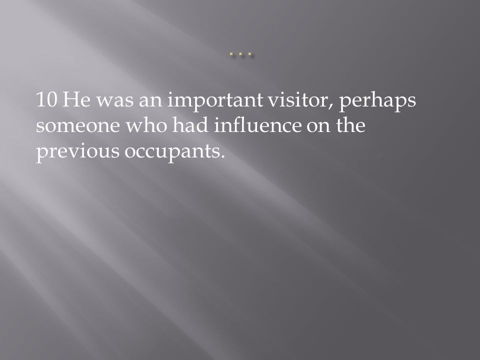 … 10 He was an important visitor, perhaps someone who had influence on the previous occupants.
