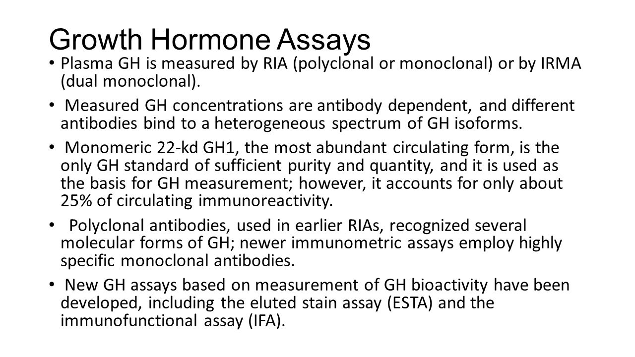 Growth Hormone Assays Plasma GH is measured by RIA (polyclonal or monoclonal) or by IRMA (dual monoclonal).