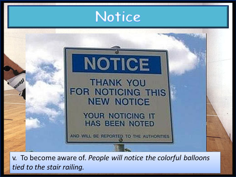 Notice v. To become aware of. People will notice the colorful balloons tied to the stair railing.