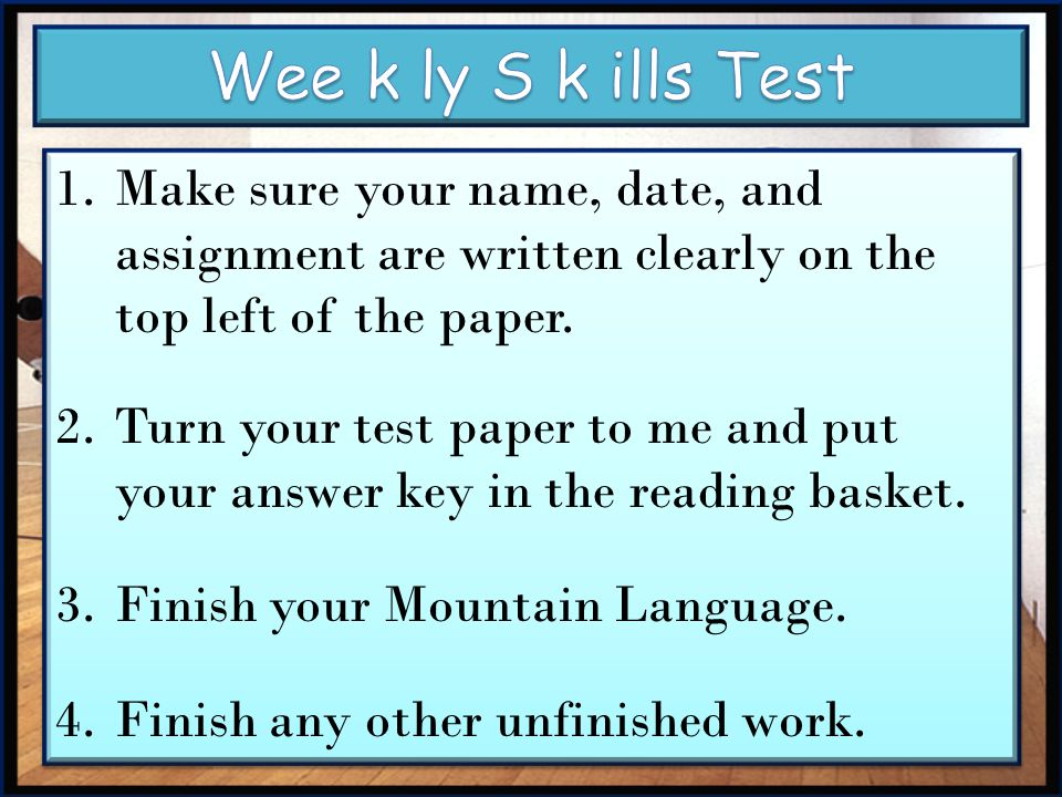 Wee k ly S k ills Test Make sure your name, date, and assignment are written clearly on the top left of the paper.