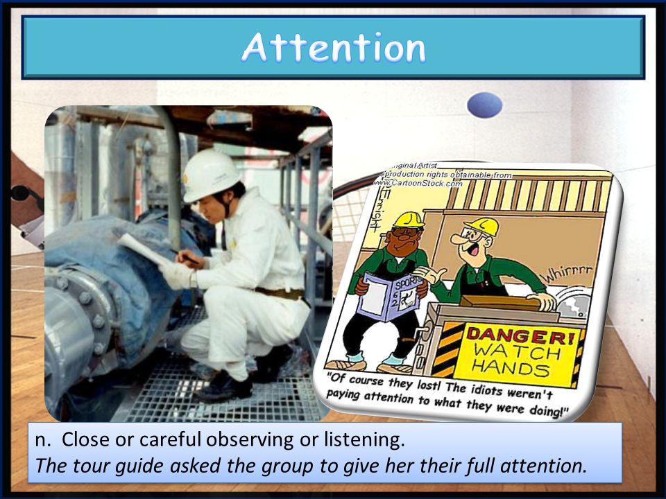 Attention n. Close or careful observing or listening.
