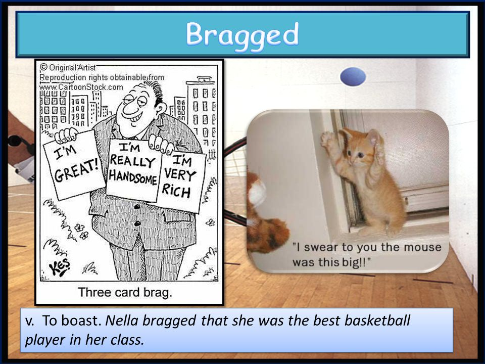Bragged v. To boast. Nella bragged that she was the best basketball player in her class.