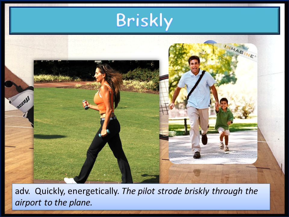 Briskly adv. Quickly, energetically. The pilot strode briskly through the airport to the plane.