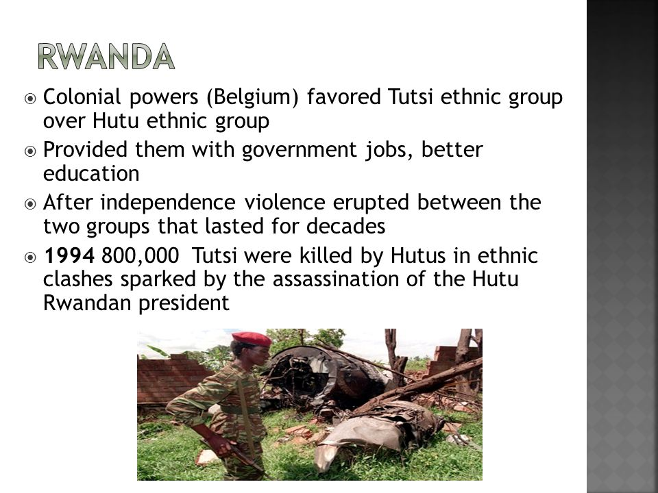 Rwanda Colonial powers (Belgium) favored Tutsi ethnic group over Hutu ethnic group. Provided them with government jobs, better education.