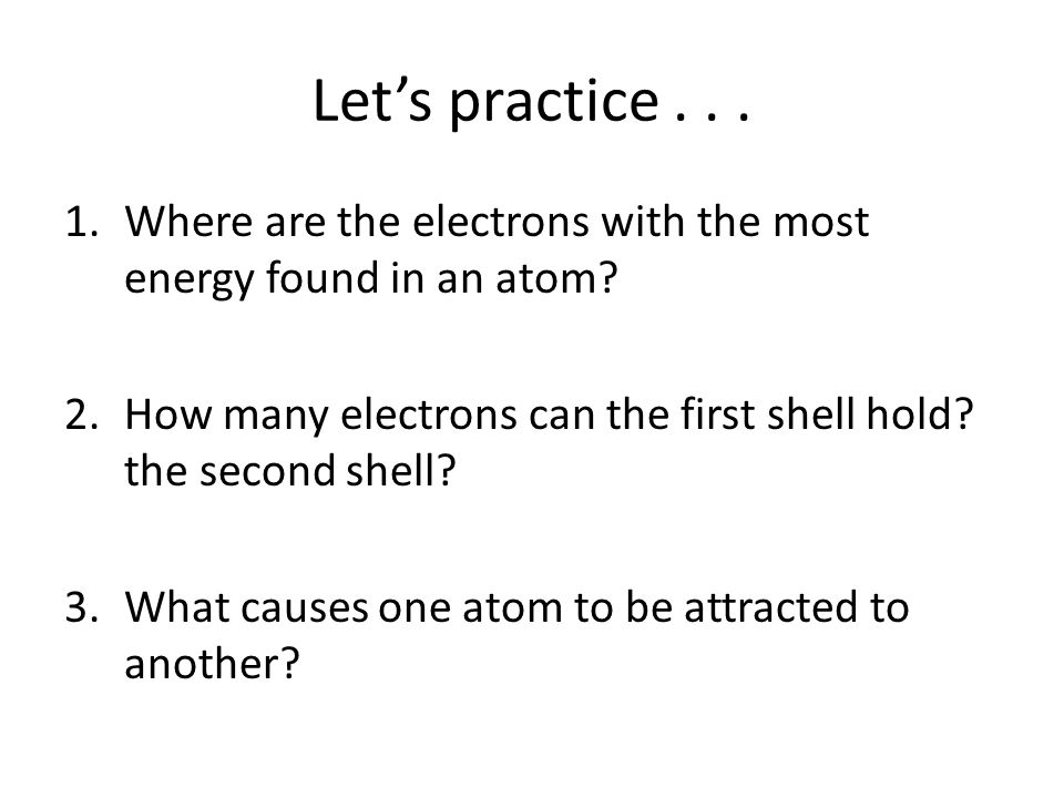 Let's practice . . . Where are the electrons with the most energy found in an atom How many electrons can the first shell hold the second shell